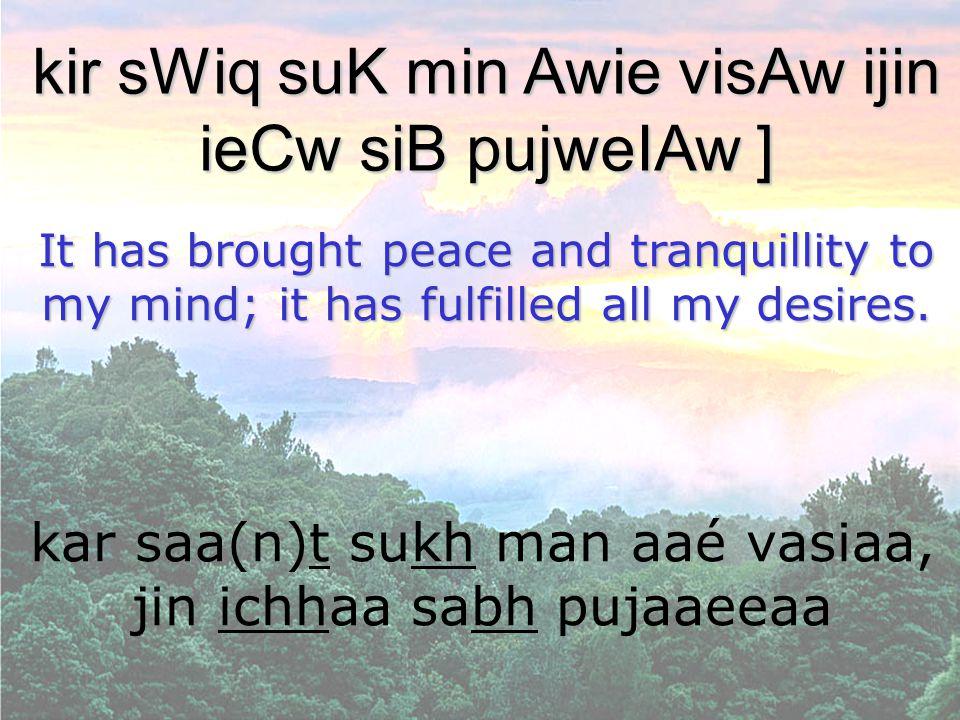 kar saa(n)t sukh man aaé vasiaa, jin ichhaa sabh pujaaeeaa kir sWiq suK min Awie visAw ijin ieCw siB pujweIAw ] It has brought peace and tranquillity