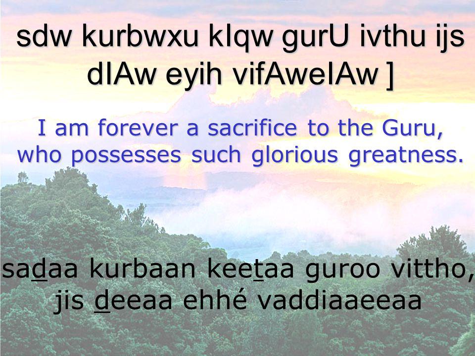 sadaa kurbaan keetaa guroo vittho, jis deeaa ehhé vaddiaaeeaa sdw kurbwxu kIqw gurU ivthu ijs dIAw eyih vifAweIAw ] I am forever a sacrifice to the Gu