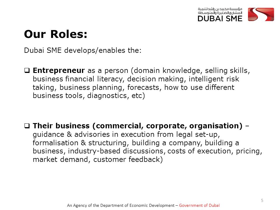 An Agency of the Department of Economic Development – Government of Dubai Our Roles (cont'd)  CEOs and Key Management Team Development – Investment & Financial Savviness, Human Capital Development, Innovation & Technology Adoption, International Orientation, Corporate Governance, Key Men Risks, Family business succession(via Dubai SME 100 Ranking Initiative)  SME Sector and Industry (ecosystem approach, access to finance, information on industry-based business opportunities, corporate governance for SMEs,) 6