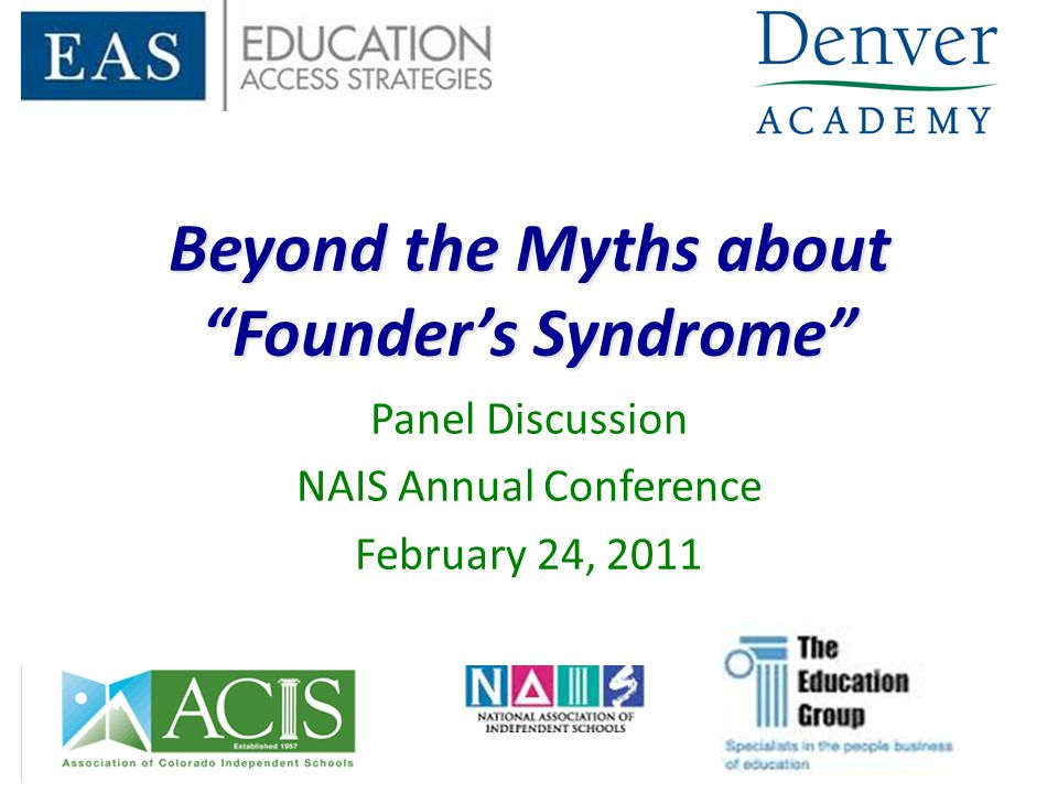 """Beyond the Myths about """"Founder's Syndrome"""" Panel Discussion NAIS Annual Conference February 24, 2011"""