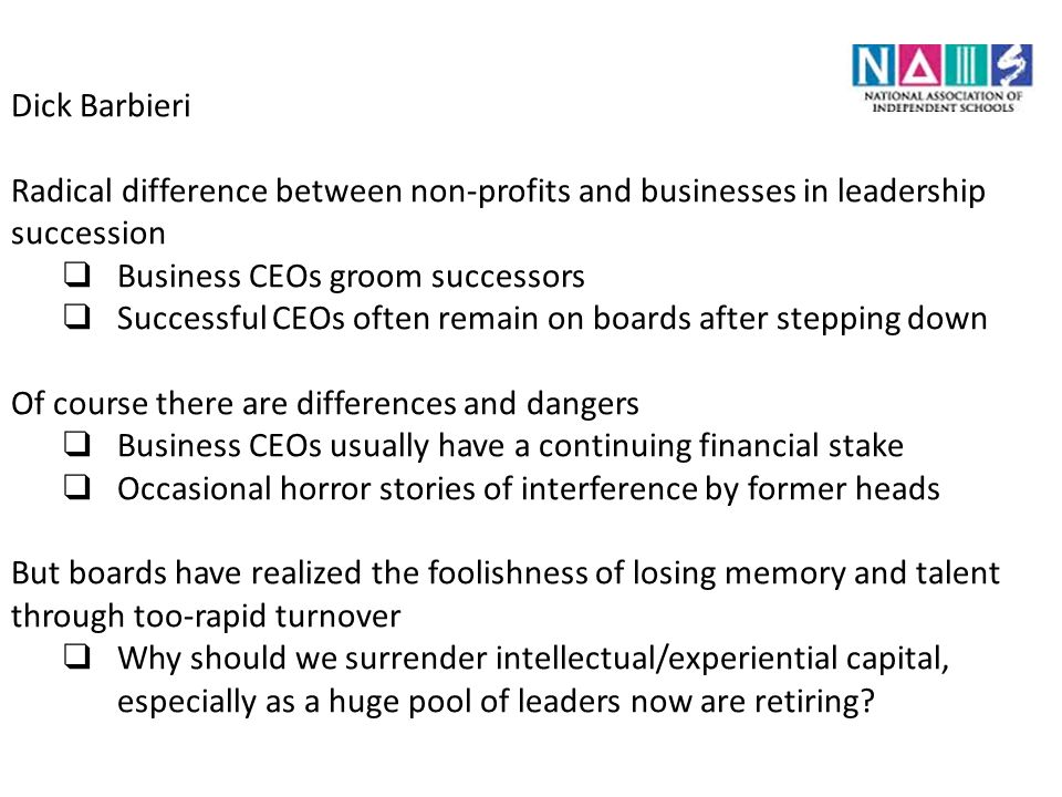 Dick Barbieri Radical difference between non-profits and businesses in leadership succession ❑ Business CEOs groom successors ❑ Successful CEOs often remain on boards after stepping down Of course there are differences and dangers ❑ Business CEOs usually have a continuing financial stake ❑ Occasional horror stories of interference by former heads But boards have realized the foolishness of losing memory and talent through too-rapid turnover ❑ Why should we surrender intellectual/experiential capital, especially as a huge pool of leaders now are retiring