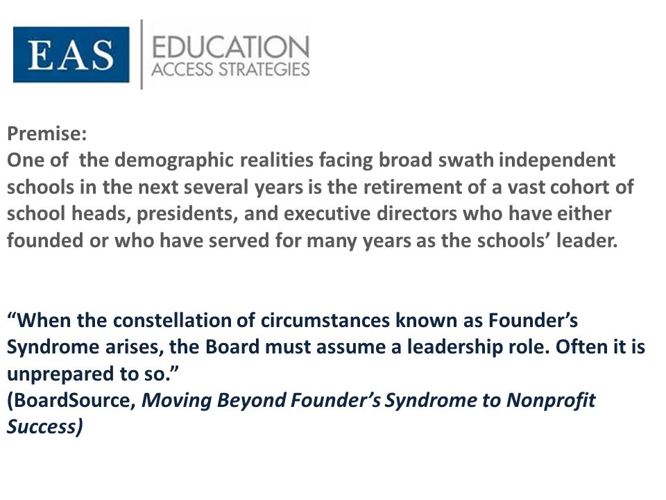 Premise: One of the demographic realities facing broad swath independent schools in the next several years is the retirement of a vast cohort of school heads, presidents, and executive directors who have either founded or who have served for many years as the schools' leader.