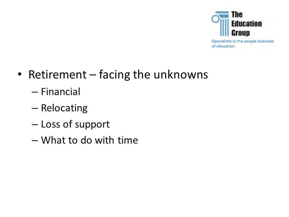 Retirement – facing the unknowns – Financial – Relocating – Loss of support – What to do with time