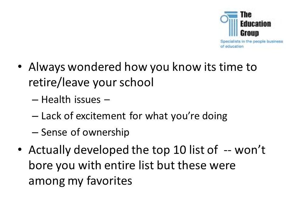 Always wondered how you know its time to retire/leave your school – Health issues – – Lack of excitement for what you're doing – Sense of ownership Actually developed the top 10 list of -- won't bore you with entire list but these were among my favorites