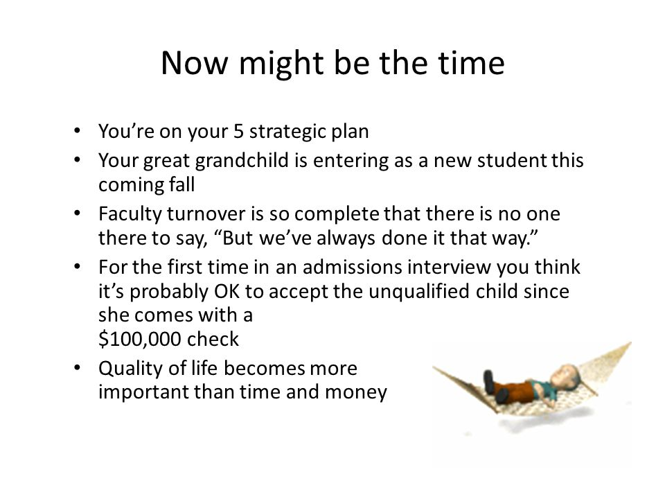 Now might be the time You're on your 5 strategic plan Your great grandchild is entering as a new student this coming fall Faculty turnover is so compl