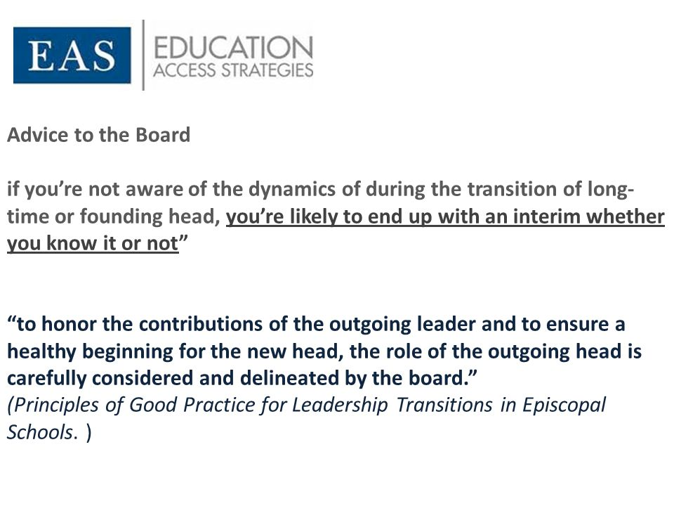 Advice to the Board if you're not aware of the dynamics of during the transition of long- time or founding head, you're likely to end up with an interim whether you know it or not to honor the contributions of the outgoing leader and to ensure a healthy beginning for the new head, the role of the outgoing head is carefully considered and delineated by the board. (Principles of Good Practice for Leadership Transitions in Episcopal Schools.