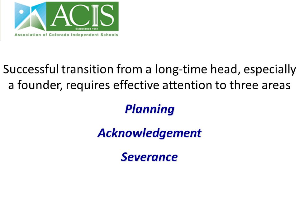 Successful transition from a long-time head, especially a founder, requires effective attention to three areasPlanningAcknowledgementSeverance