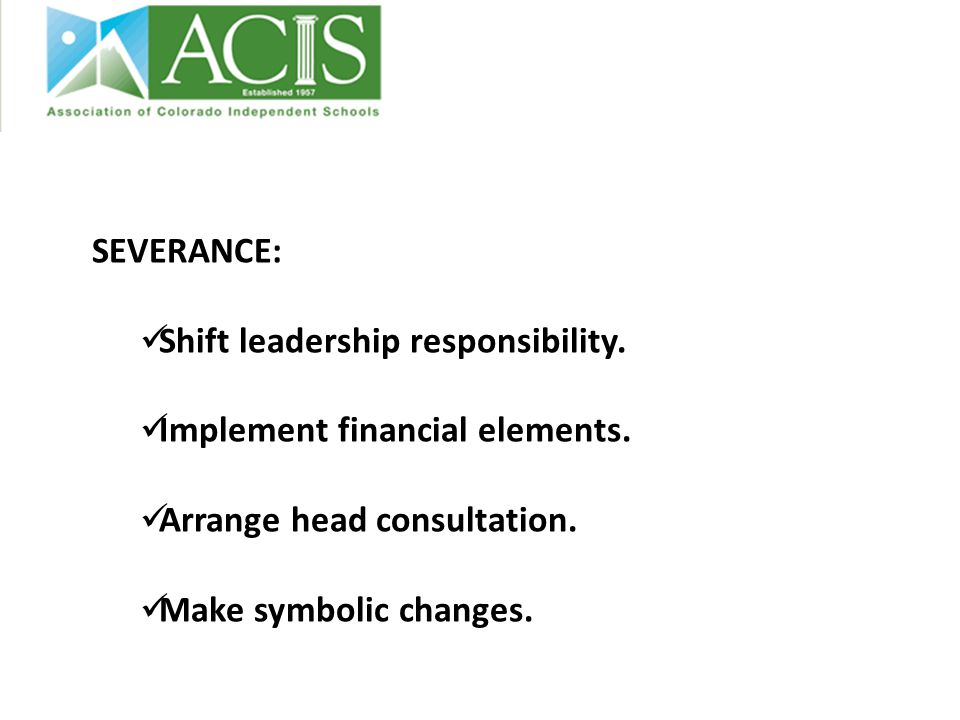 SEVERANCE: Shift leadership responsibility.Implement financial elements.