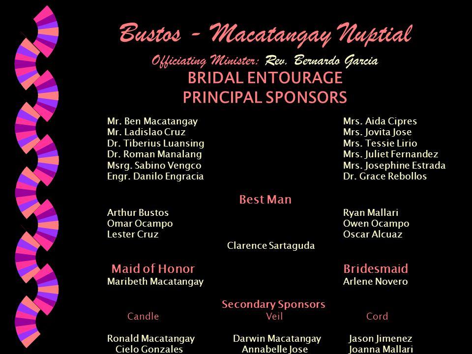 Bustos - Macatangay Nuptial Officiating Minister: Rev. Bernardo Garcia BRIDAL ENTOURAGE PRINCIPAL SPONSORS Mr. Ben MacatangayMrs. Aida Cipres Mr. Ladi