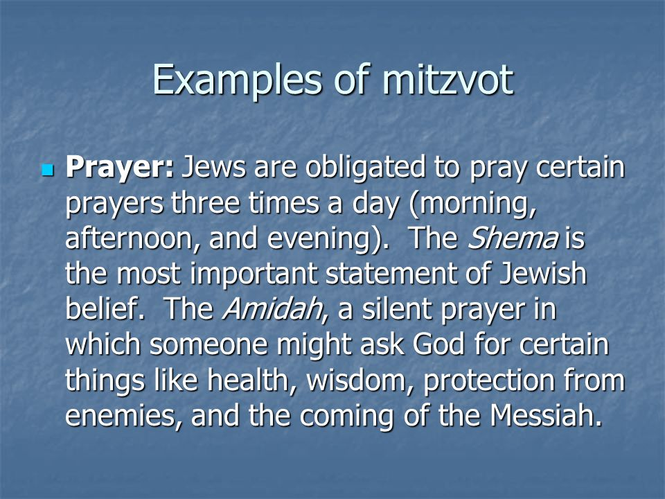 Examples of mitzvot Prayer: Jews are obligated to pray certain prayers three times a day (morning, afternoon, and evening). The Shema is the most impo