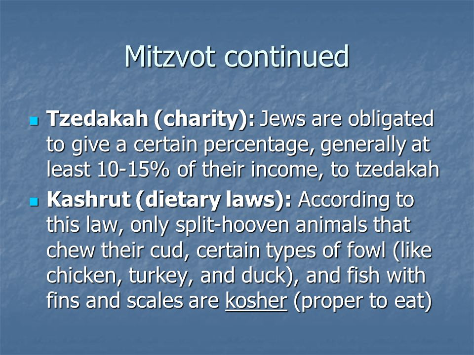 Mitzvot continued Tzedakah (charity): Jews are obligated to give a certain percentage, generally at least 10-15% of their income, to tzedakah Tzedakah