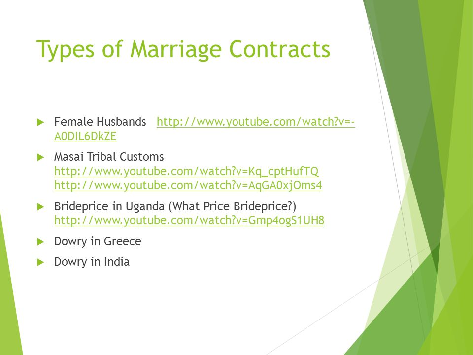 Marriage Contract  Bride Price/Wealth – groom's family gives goods/animals to bride's family to show his ability to provide and to compensate them for the loss of their daughter's labor  Suitor Service – groom works for the brides family (usually hunting in a foraging society) to demonstrate his ability to provide and to compensate for the loss of the daughter's labor  Dowry – bride's family offers goods that come with the bride into the marriage to make her more desirable as a marriage partner.