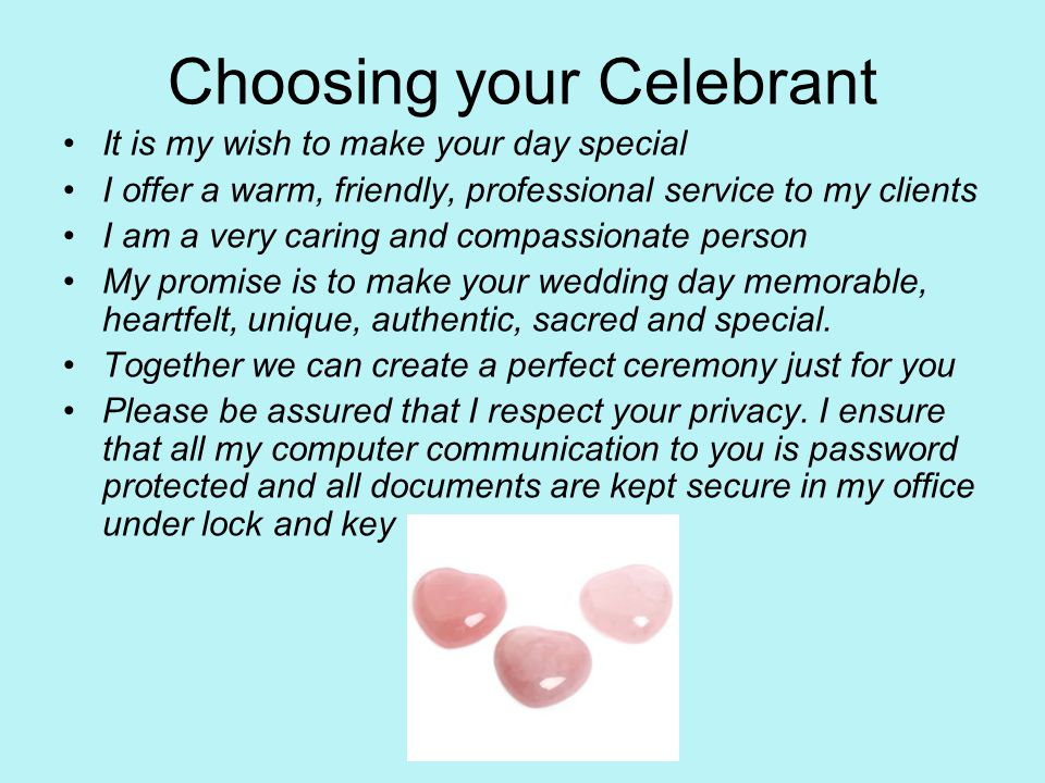 Choosing your Celebrant It is my wish to make your day special I offer a warm, friendly, professional service to my clients I am a very caring and compassionate person My promise is to make your wedding day memorable, heartfelt, unique, authentic, sacred and special.