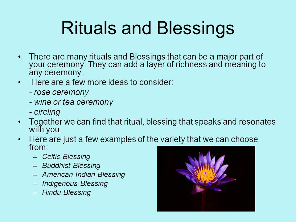 Rituals and Blessings There are many rituals and Blessings that can be a major part of your ceremony.