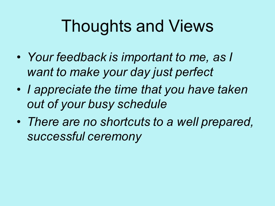 Thoughts and Views Your feedback is important to me, as I want to make your day just perfect I appreciate the time that you have taken out of your busy schedule There are no shortcuts to a well prepared, successful ceremony