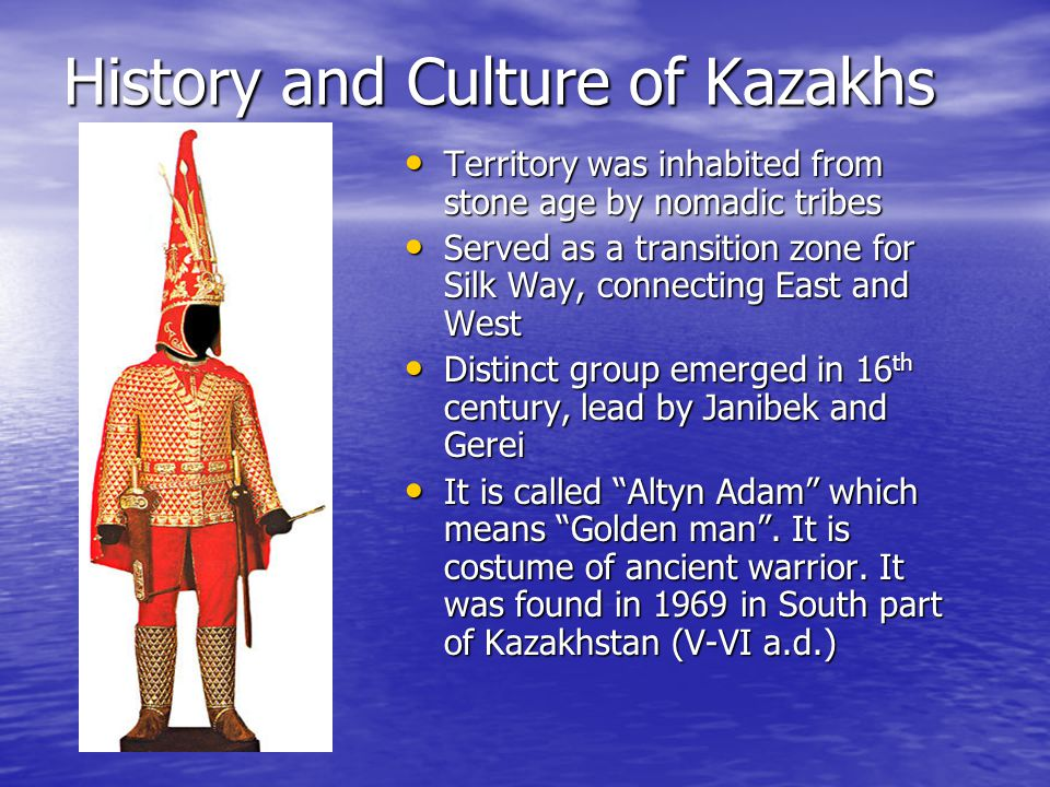 History and Culture of Kazakhs Territory was inhabited from stone age by nomadic tribes Territory was inhabited from stone age by nomadic tribes Served as a transition zone for Silk Way, connecting East and West Served as a transition zone for Silk Way, connecting East and West Distinct group emerged in 16 th century, lead by Janibek and Gerei Distinct group emerged in 16 th century, lead by Janibek and Gerei It is called Altyn Adam which means Golden man .