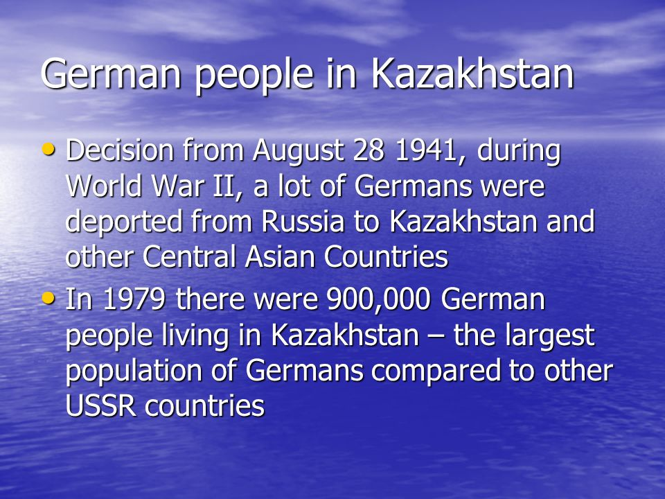 German people in Kazakhstan Decision from August 28 1941, during World War II, a lot of Germans were deported from Russia to Kazakhstan and other Central Asian Countries Decision from August 28 1941, during World War II, a lot of Germans were deported from Russia to Kazakhstan and other Central Asian Countries In 1979 there were 900,000 German people living in Kazakhstan – the largest population of Germans compared to other USSR countries In 1979 there were 900,000 German people living in Kazakhstan – the largest population of Germans compared to other USSR countries