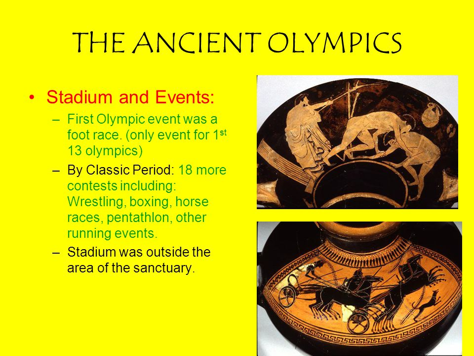 THE ANCIENT OLYMPICS Stadium and Events: –First Olympic event was a foot race. (only event for 1 st 13 olympics) –By Classic Period: 18 more contests