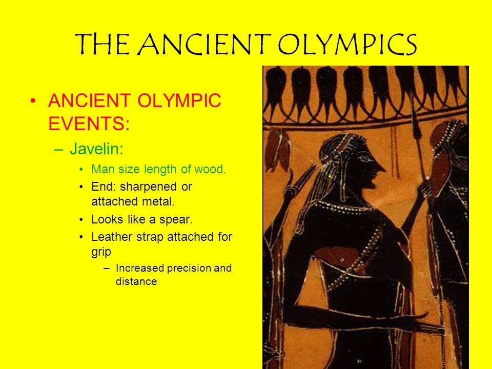 THE ANCIENT OLYMPICS ANCIENT OLYMPIC EVENTS: –Javelin: Man size length of wood. End: sharpened or attached metal. Looks like a spear. Leather strap at