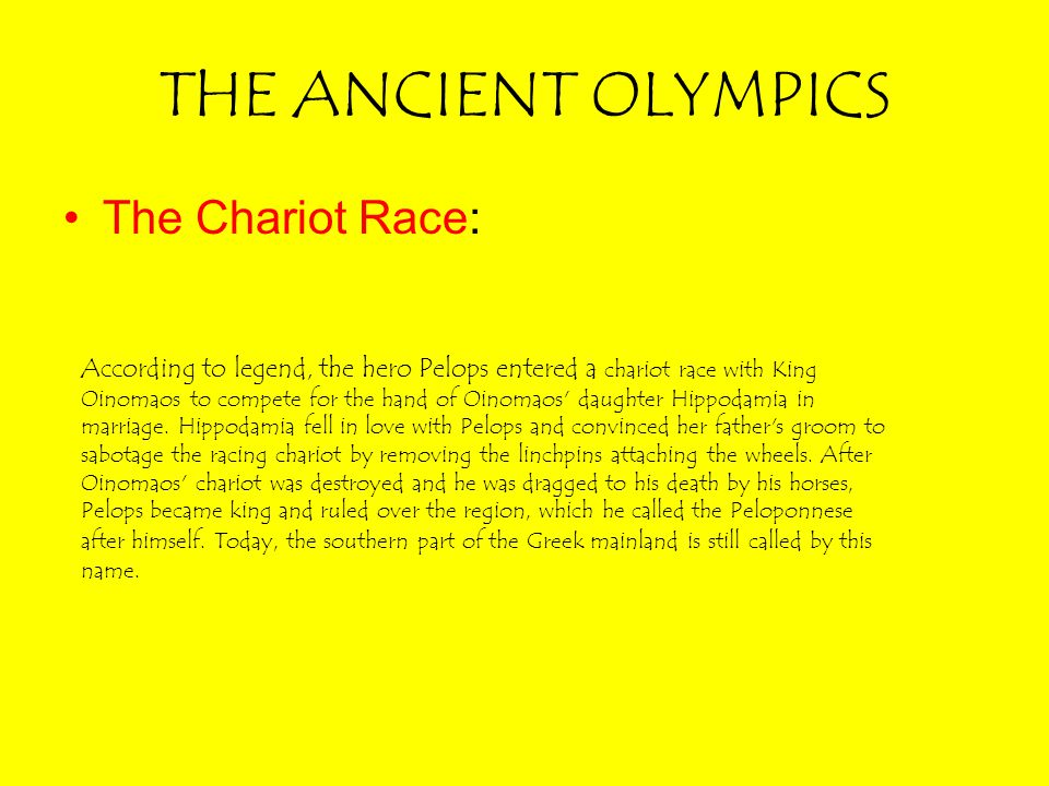 THE ANCIENT OLYMPICS The Chariot Race: According to legend, the hero Pelops entered a chariot race with King Oinomaos to compete for the hand of Oinom