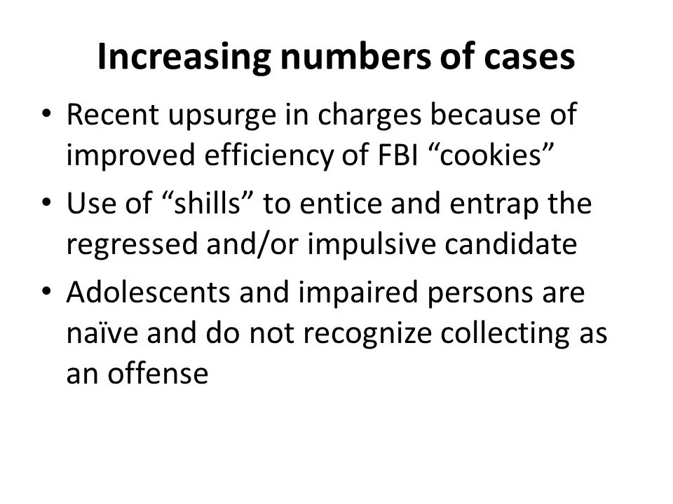 Increasing numbers of cases Recent upsurge in charges because of improved efficiency of FBI cookies Use of shills to entice and entrap the regressed and/or impulsive candidate Adolescents and impaired persons are naïve and do not recognize collecting as an offense