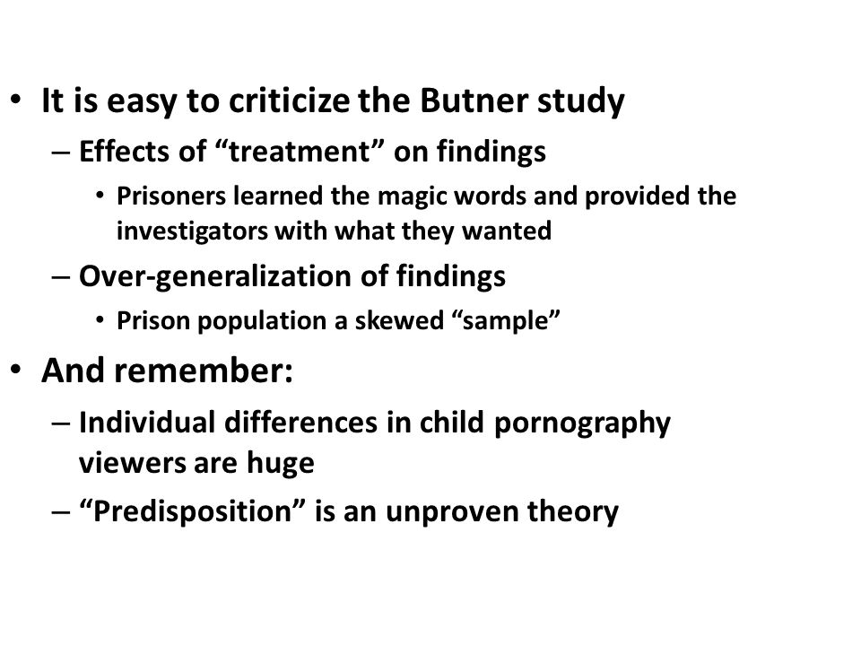 It is easy to criticize the Butner study – Effects of treatment on findings Prisoners learned the magic words and provided the investigators with what they wanted – Over-generalization of findings Prison population a skewed sample And remember: – Individual differences in child pornography viewers are huge – Predisposition is an unproven theory
