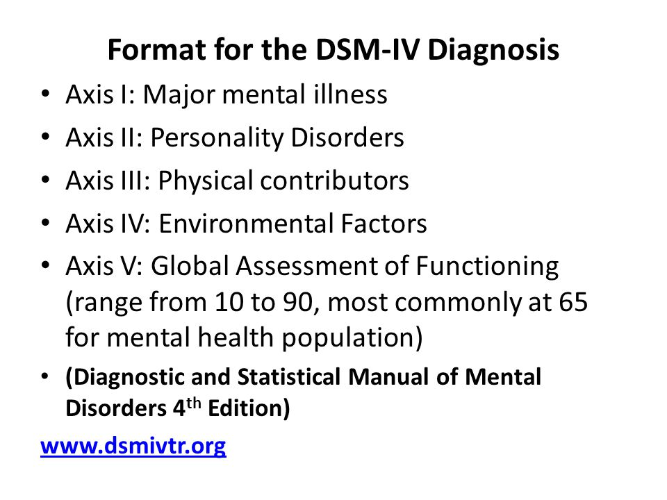 Format for the DSM-IV Diagnosis Axis I: Major mental illness Axis II: Personality Disorders Axis III: Physical contributors Axis IV: Environmental Factors Axis V: Global Assessment of Functioning (range from 10 to 90, most commonly at 65 for mental health population) (Diagnostic and Statistical Manual of Mental Disorders 4 th Edition) www.dsmivtr.org