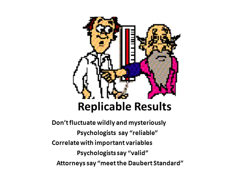 Replicable Results Don't fluctuate wildly and mysteriously Psychologists say reliable Correlate with important variables Psychologists say valid Attorneys say meet the Daubert Standard