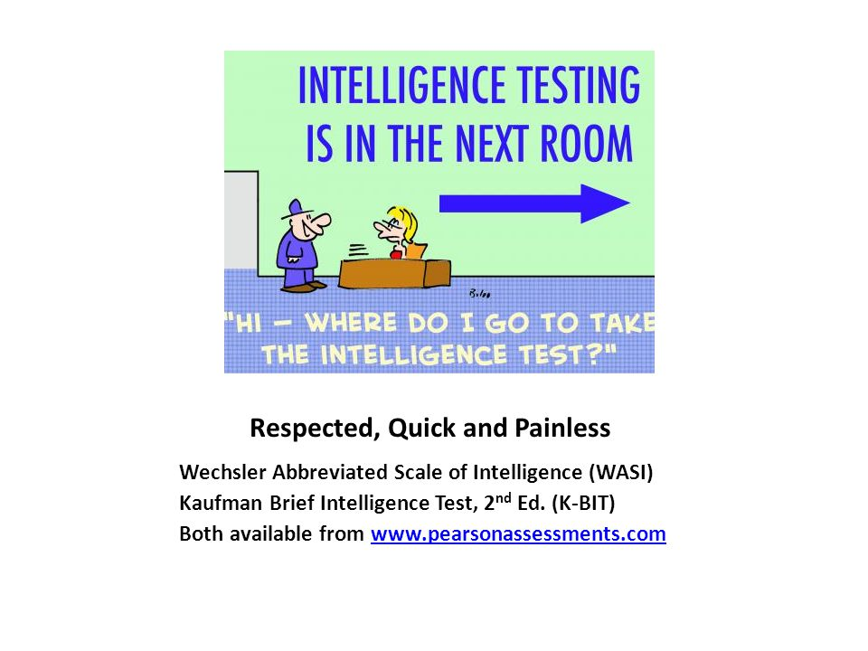 Respected, Quick and Painless Wechsler Abbreviated Scale of Intelligence (WASI) Kaufman Brief Intelligence Test, 2 nd Ed.