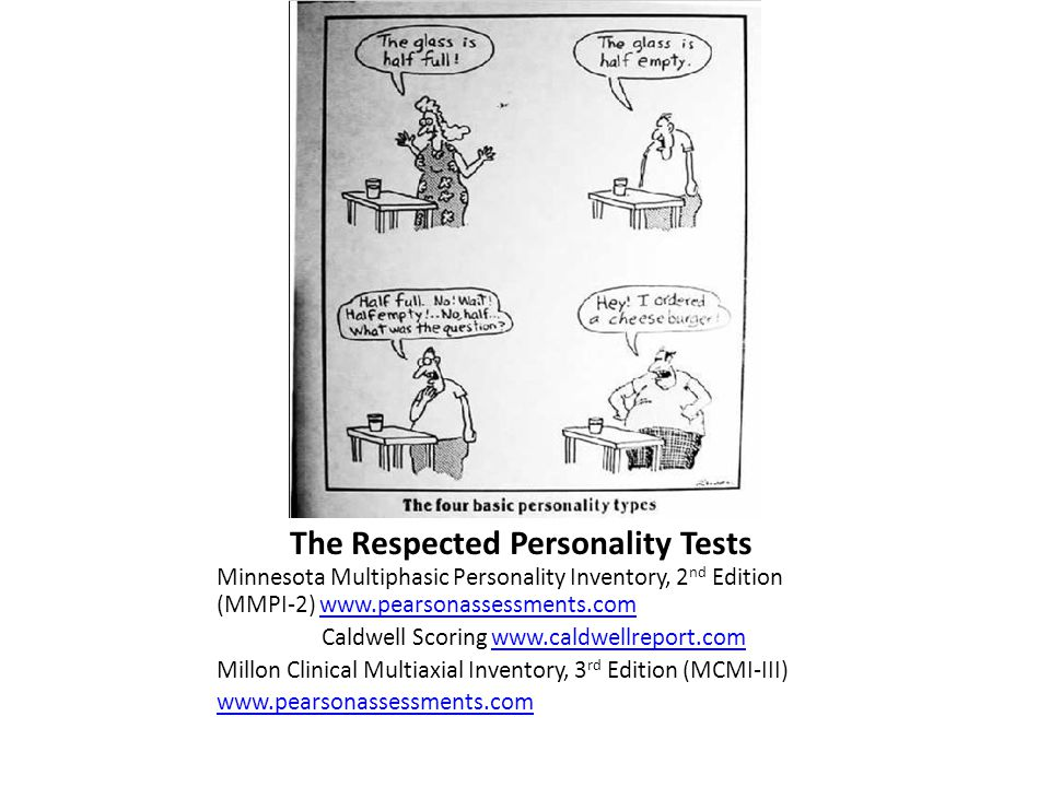 The Respected Personality Tests Minnesota Multiphasic Personality Inventory, 2 nd Edition (MMPI-2) www.pearsonassessments.comwww.pearsonassessments.com Caldwell Scoring www.caldwellreport.comwww.caldwellreport.com Millon Clinical Multiaxial Inventory, 3 rd Edition (MCMI-III) www.pearsonassessments.com