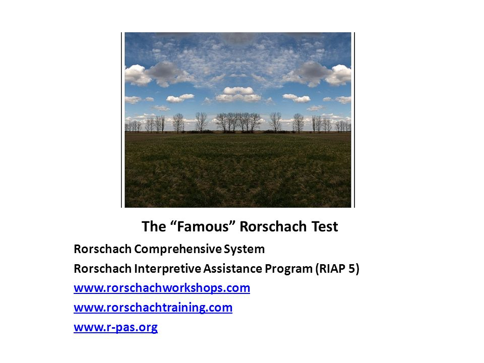 The Famous Rorschach Test Rorschach Comprehensive System Rorschach Interpretive Assistance Program (RIAP 5) www.rorschachworkshops.com www.rorschachtraining.com www.r-pas.org