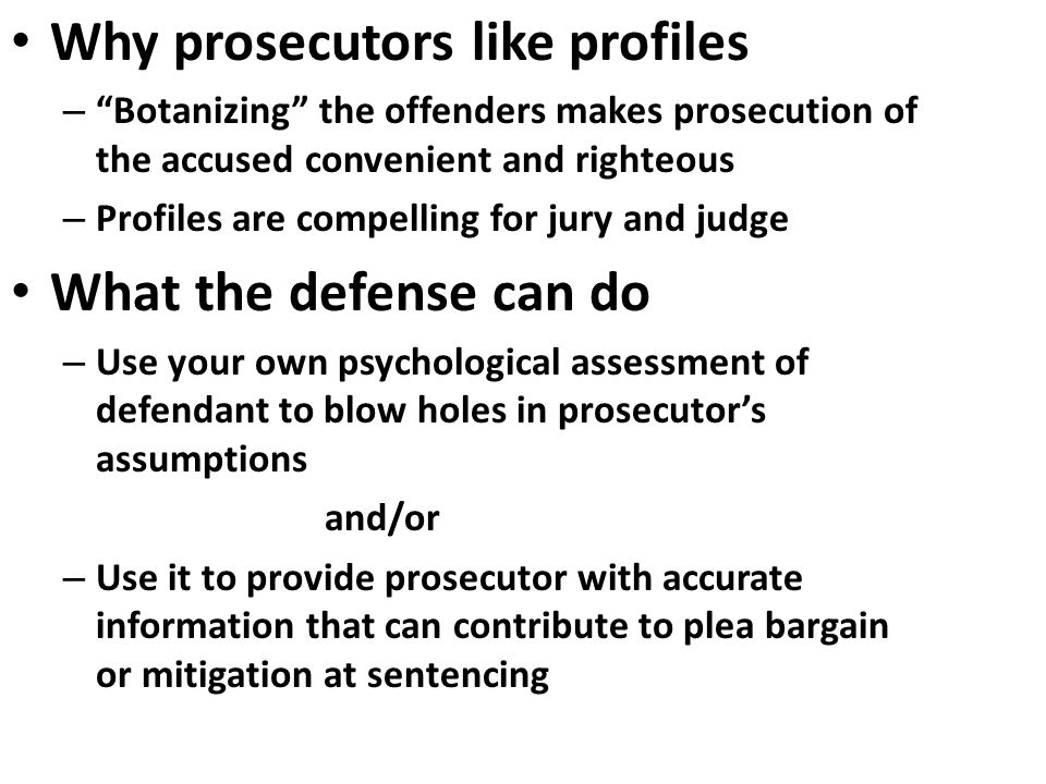 Why prosecutors like profiles – Botanizing the offenders makes prosecution of the accused convenient and righteous – Profiles are compelling for jury and judge What the defense can do – Use your own psychological assessment of defendant to blow holes in prosecutor's assumptions and/or – Use it to provide prosecutor with accurate information that can contribute to plea bargain or mitigation at sentencing