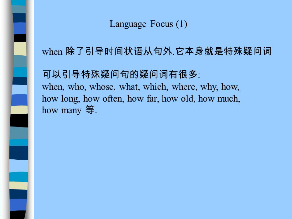 Language Focus (1) when 除了引导时间状语从句外, 它本身就是特殊疑问词 可以引导特殊疑问句的疑问词有很多 : when, who, whose, what, which, where, why, how, how long, how often, how far, how old, how much, how many 等.