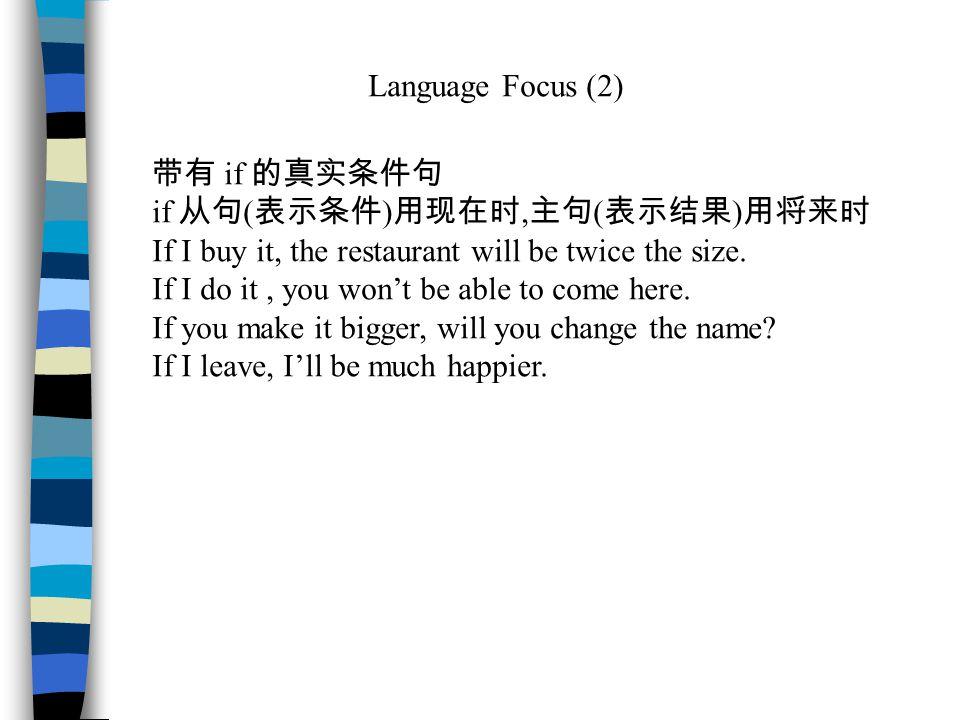 Language Focus (2) 带有 if 的真实条件句 if 从句 ( 表示条件 ) 用现在时, 主句 ( 表示结果 ) 用将来时 If I buy it, the restaurant will be twice the size.
