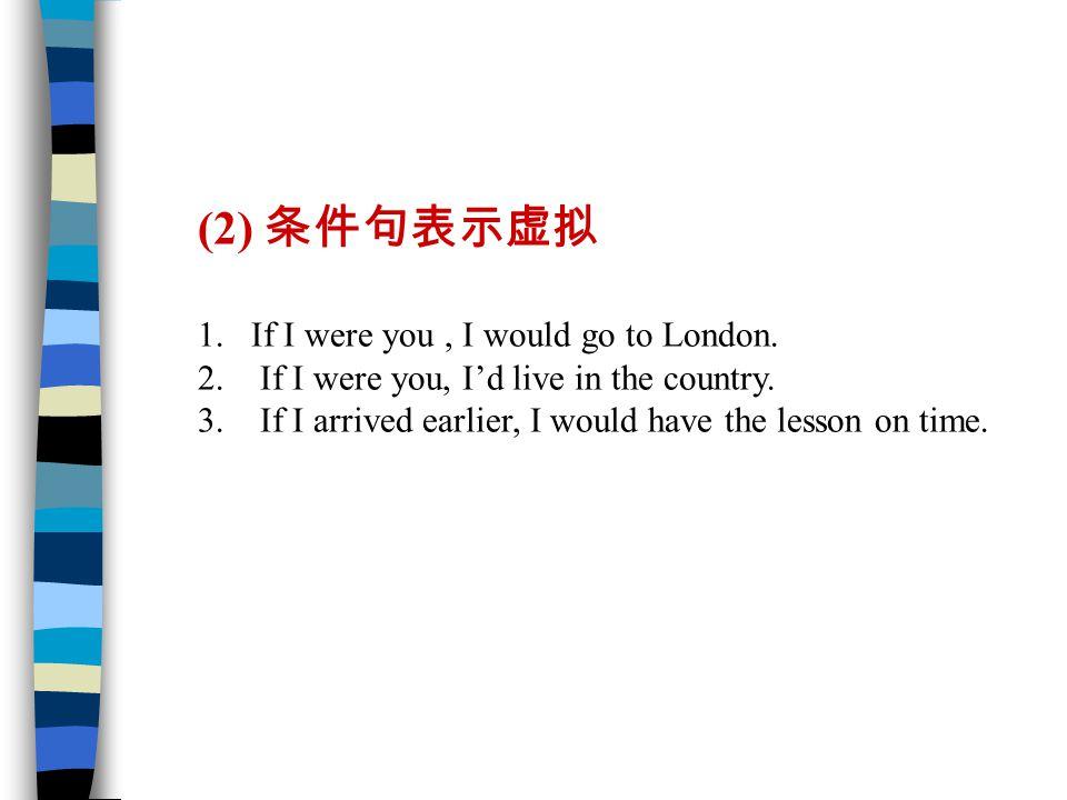 (2) 条件句表示虚拟 1.If I were you, I would go to London.
