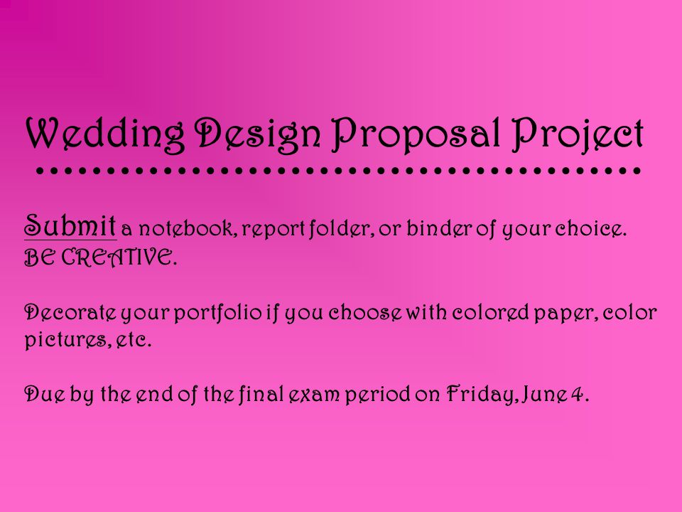 Wedding Design Proposal Project Submit a notebook, report folder, or binder of your choice. BE CREATIVE. Decorate your portfolio if you choose with co