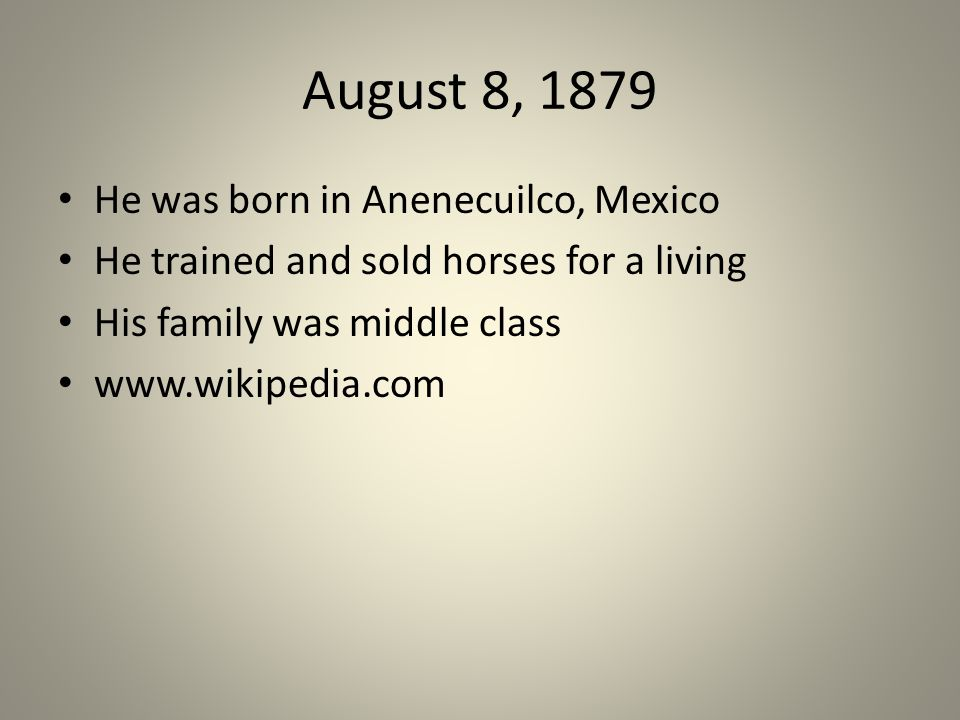 August 8, 1879 He was born in Anenecuilco, Mexico He trained and sold horses for a living His family was middle class www.wikipedia.com
