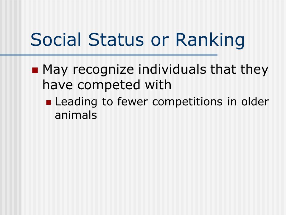 Social Status or Ranking May recognize individuals that they have competed with Leading to fewer competitions in older animals