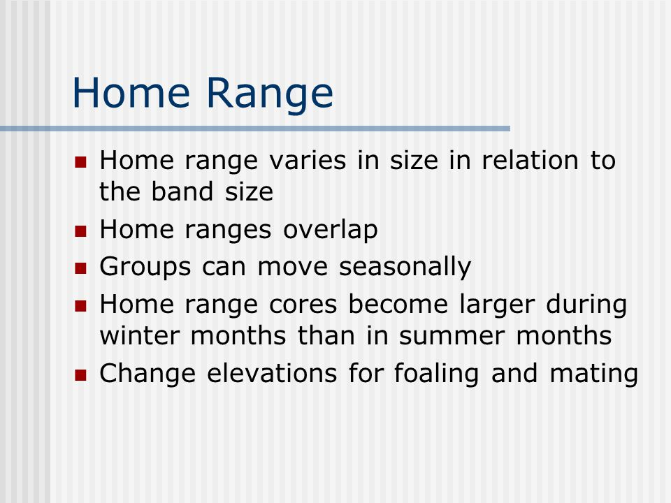 Home Range Home range varies in size in relation to the band size Home ranges overlap Groups can move seasonally Home range cores become larger during winter months than in summer months Change elevations for foaling and mating