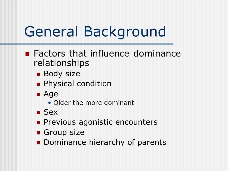 General Background Factors that influence dominance relationships Body size Physical condition Age Older the more dominant Sex Previous agonistic encounters Group size Dominance hierarchy of parents