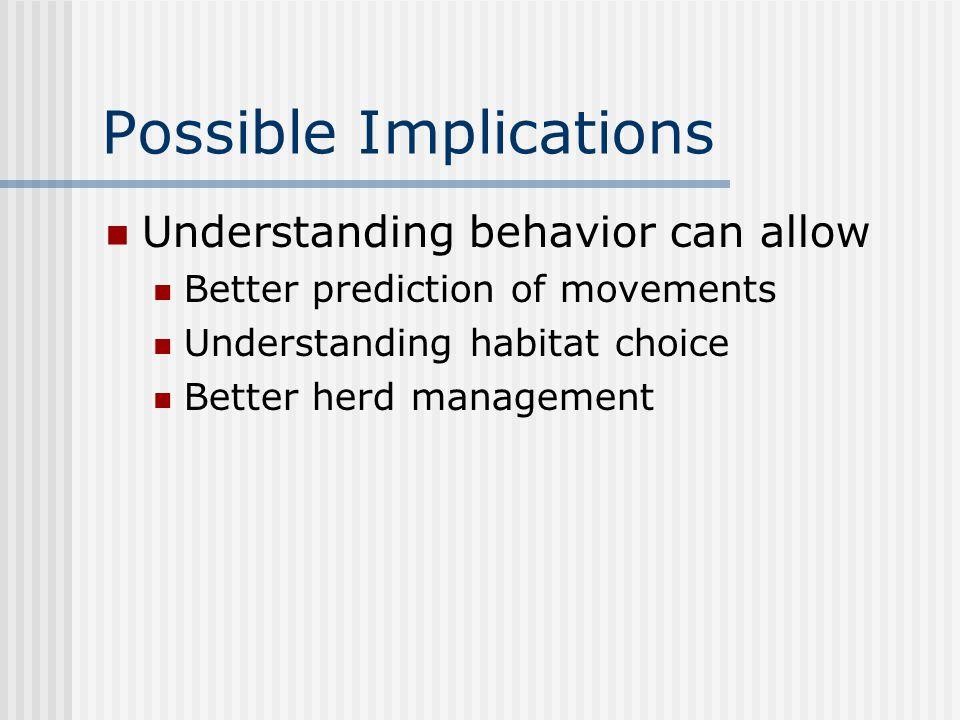 Possible Implications Understanding behavior can allow Better prediction of movements Understanding habitat choice Better herd management