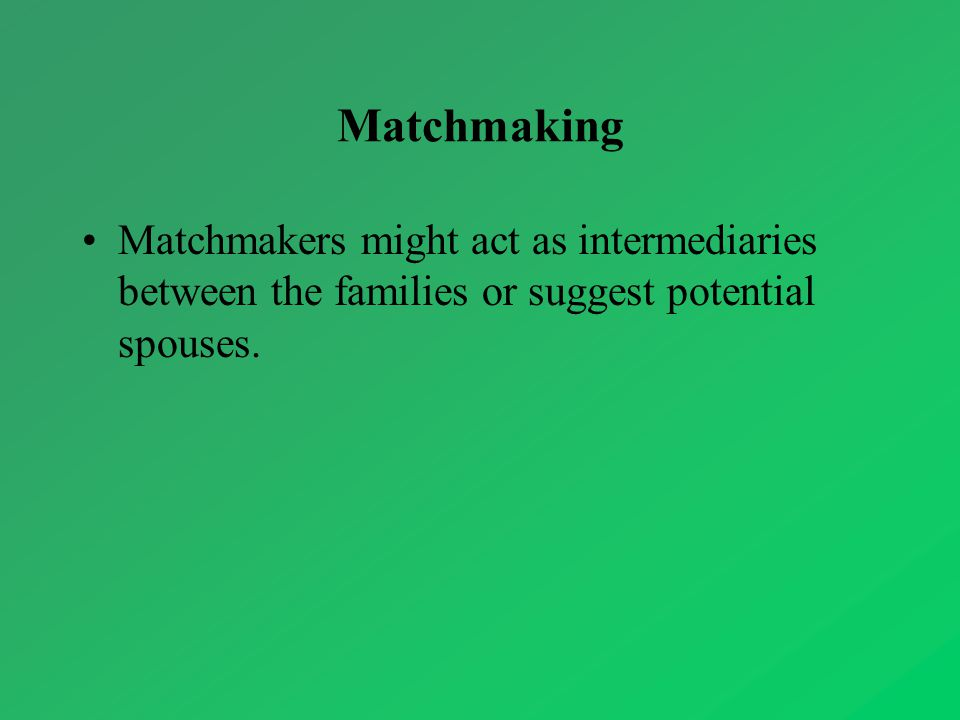 Matchmaking Matchmakers might act as intermediaries between the families or suggest potential spouses.