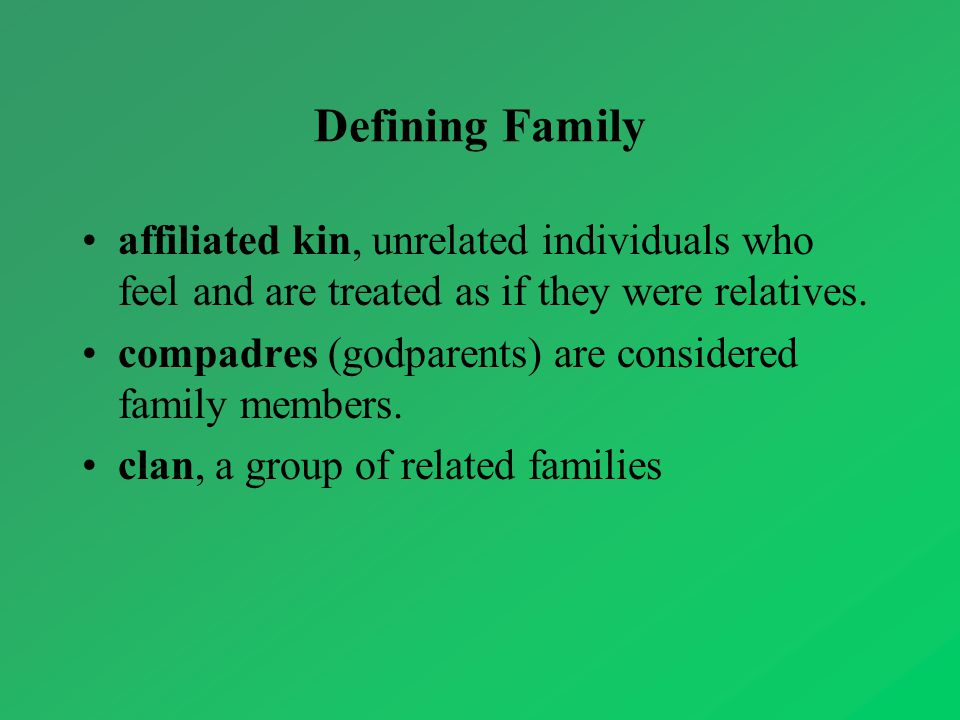 Defining Family affiliated kin, unrelated individuals who feel and are treated as if they were relatives.