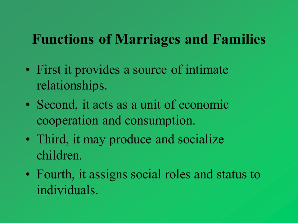 Functions of Marriages and Families First it provides a source of intimate relationships. Second, it acts as a unit of economic cooperation and consum