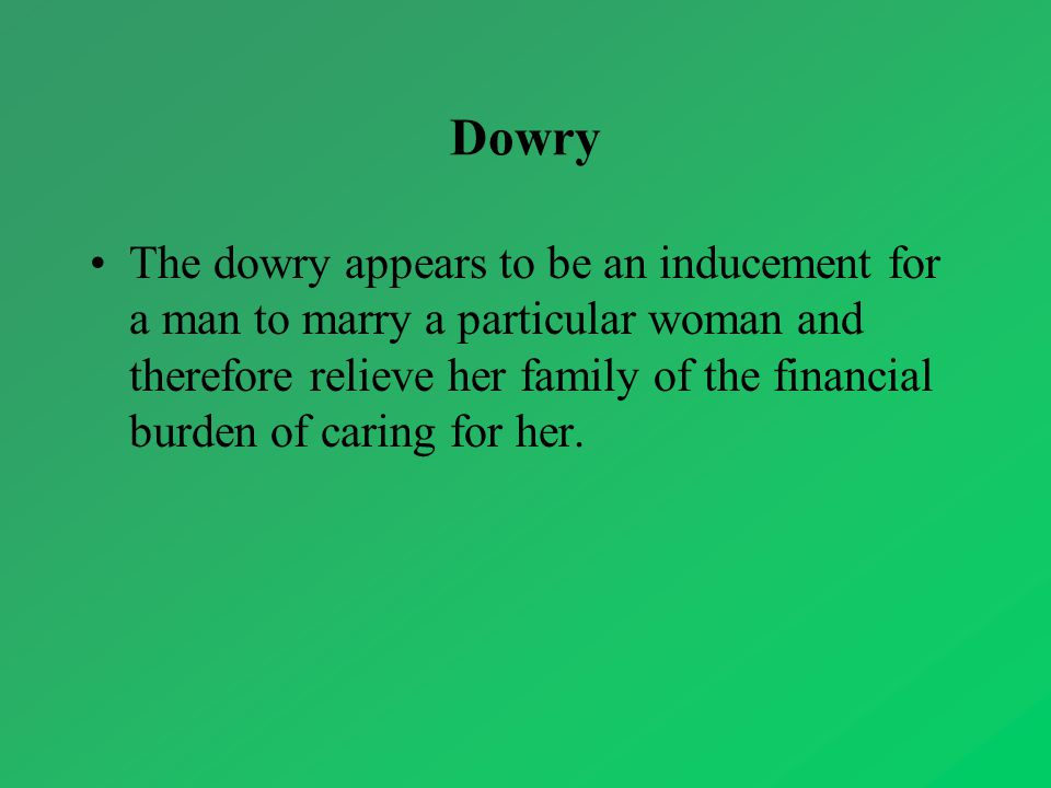 Dowry The dowry appears to be an inducement for a man to marry a particular woman and therefore relieve her family of the financial burden of caring f