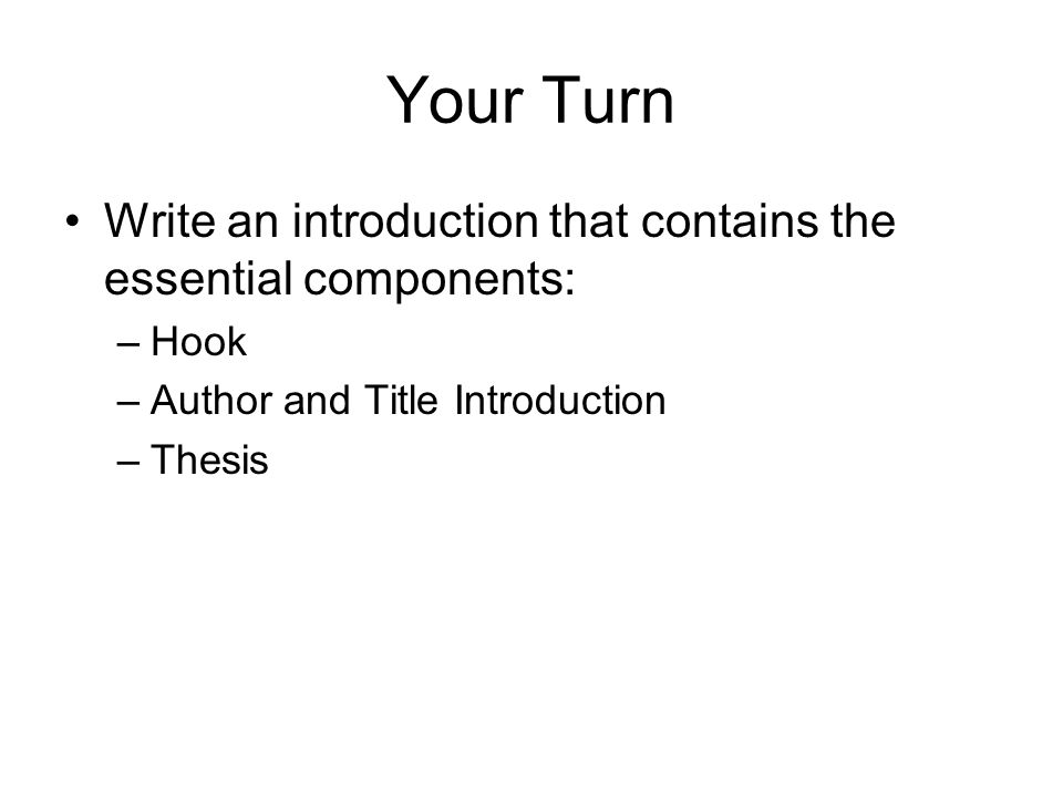 Your Turn Write an introduction that contains the essential components: –Hook –Author and Title Introduction –Thesis