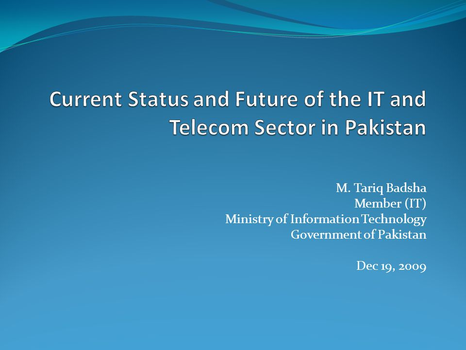 M. Tariq Badsha Member (IT) Ministry of Information Technology Government of Pakistan Dec 19, 2009