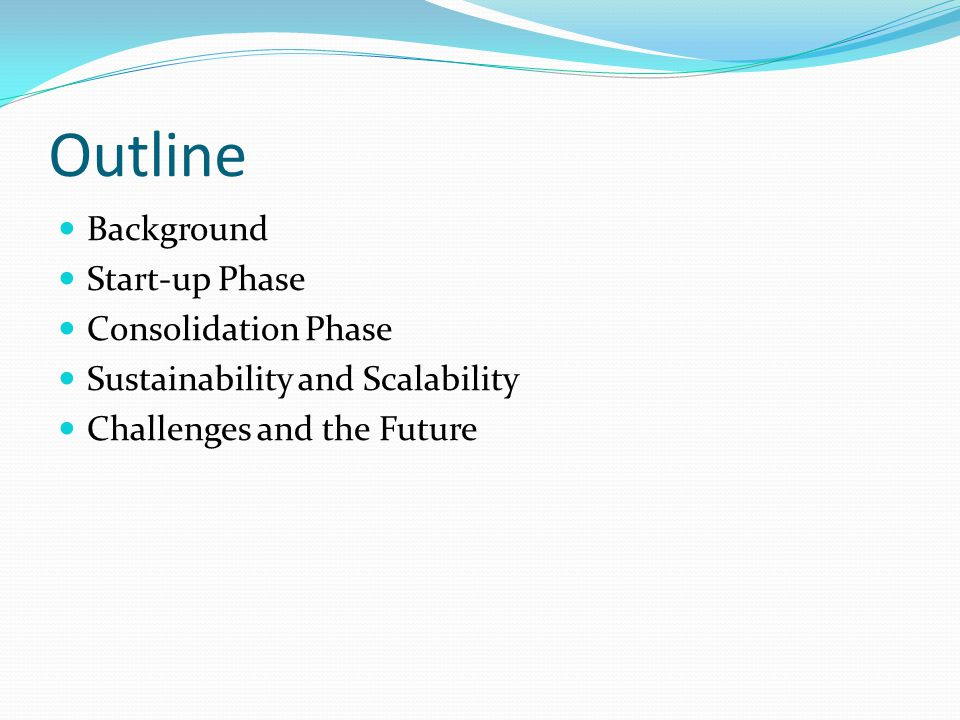 Outline Background Start-up Phase Consolidation Phase Sustainability and Scalability Challenges and the Future