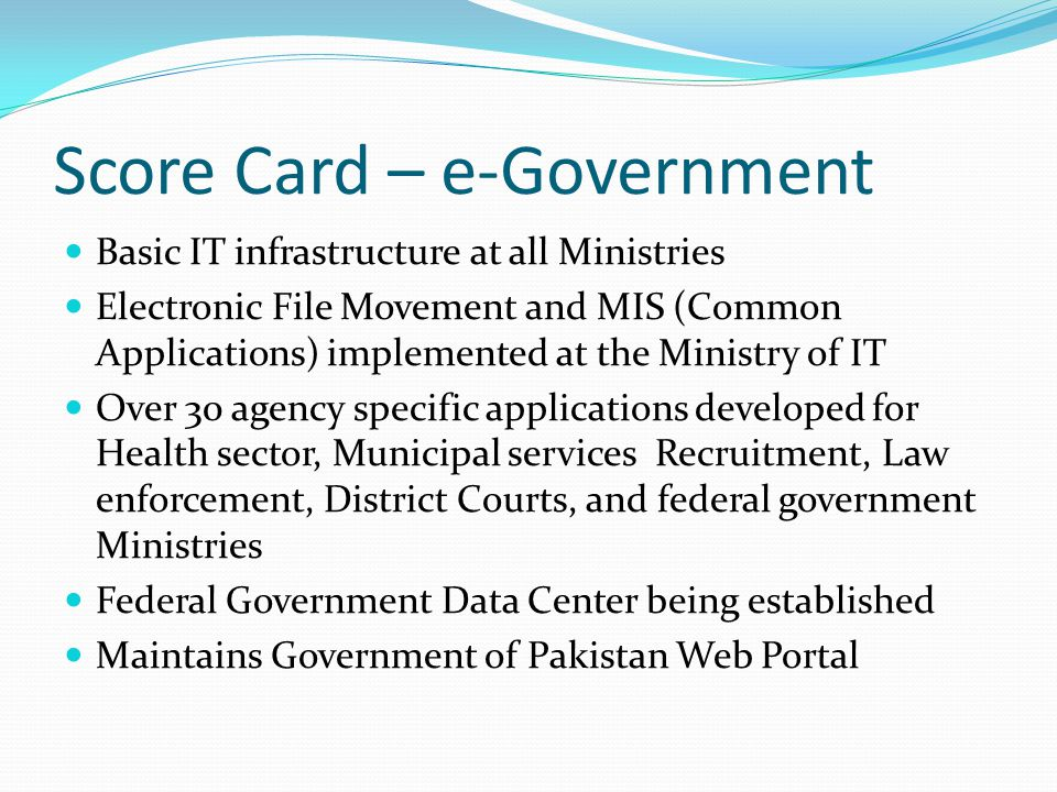 Score Card – e-Government Basic IT infrastructure at all Ministries Electronic File Movement and MIS (Common Applications) implemented at the Ministry of IT Over 30 agency specific applications developed for Health sector, Municipal services Recruitment, Law enforcement, District Courts, and federal government Ministries Federal Government Data Center being established Maintains Government of Pakistan Web Portal