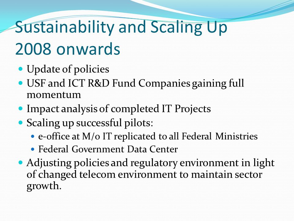 Sustainability and Scaling Up 2008 onwards Update of policies USF and ICT R&D Fund Companies gaining full momentum Impact analysis of completed IT Projects Scaling up successful pilots: e-office at M/o IT replicated to all Federal Ministries Federal Government Data Center Adjusting policies and regulatory environment in light of changed telecom environment to maintain sector growth.